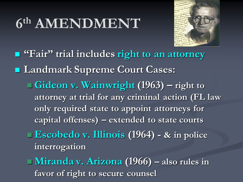 6 th AMENDMENT Fair trial includes right to an attorney Fair trial includes right to an attorney Landmark Supreme Court Cases: Landmark Supreme Court Cases: Gideon v.