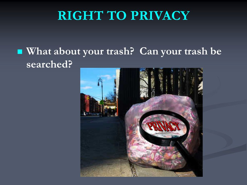 What about your trash Can your trash be searched RIGHT TO PRIVACY