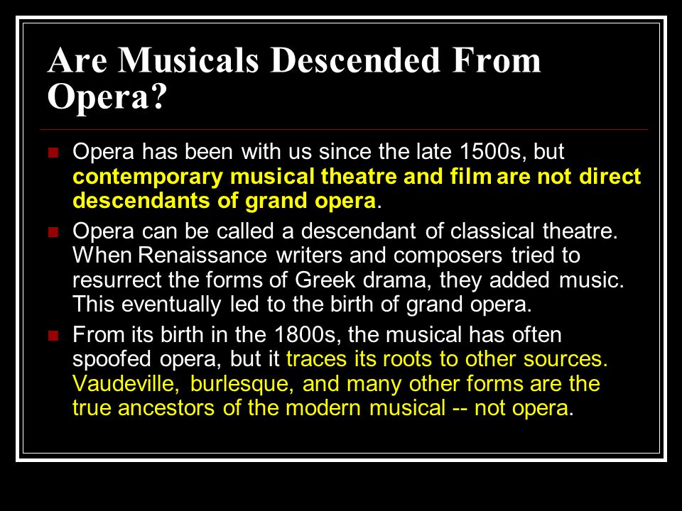 Are Musicals Descended From Opera? Opera has been with us since the late 1500s, but contemporary musical theatre and film are not direct descendants o