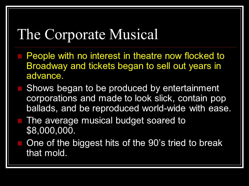The Corporate Musical People with no interest in theatre now flocked to Broadway and tickets began to sell out years in advance. Shows began to be pro