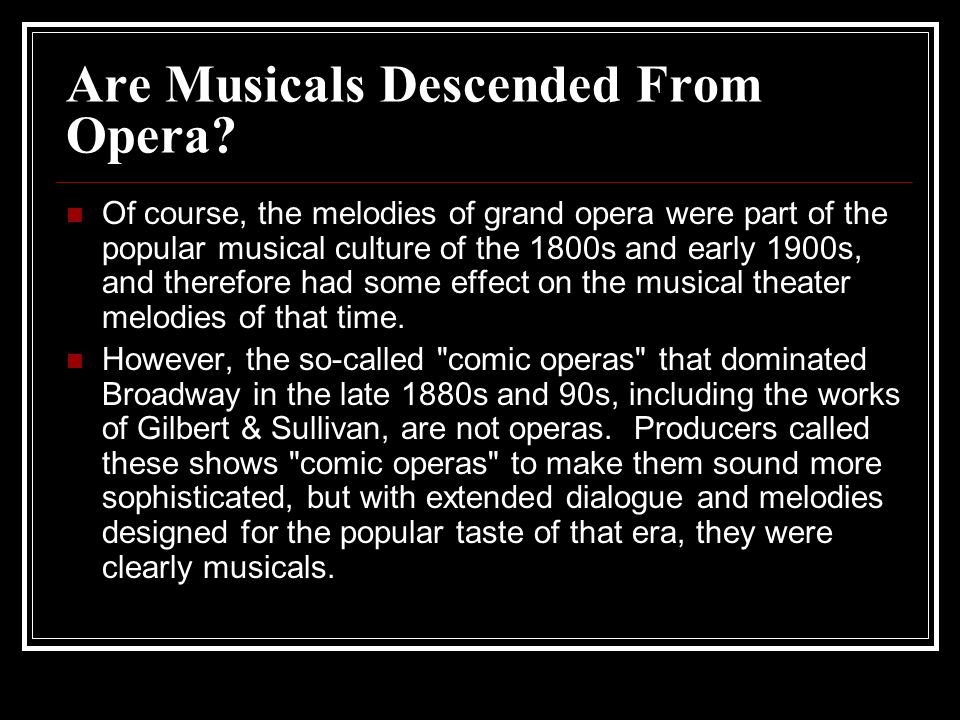 Are Musicals Descended From Opera? Of course, the melodies of grand opera were part of the popular musical culture of the 1800s and early 1900s, and t