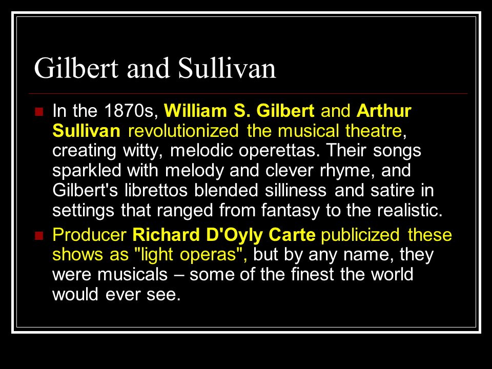 In the 1870s, William S. Gilbert and Arthur Sullivan revolutionized the musical theatre, creating witty, melodic operettas. Their songs sparkled with