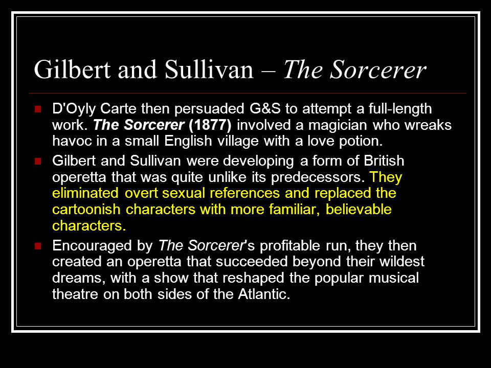Gilbert and Sullivan – The Sorcerer D'Oyly Carte then persuaded G&S to attempt a full-length work. The Sorcerer (1877) involved a magician who wreaks