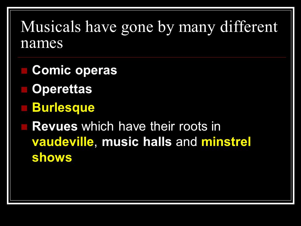 Musicals have gone by many different names Comic operas Operettas Burlesque Revues which have their roots in vaudeville, music halls and minstrel show