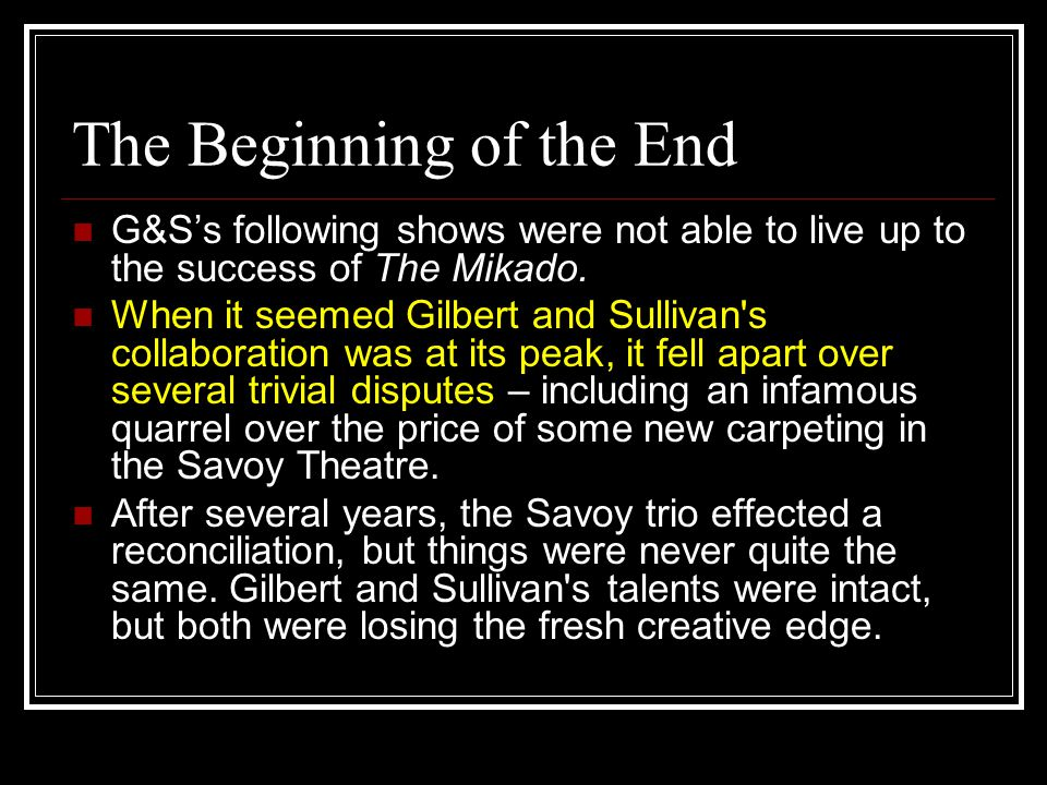 The Beginning of the End G&S's following shows were not able to live up to the success of The Mikado. When it seemed Gilbert and Sullivan's collaborat