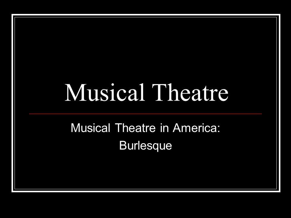 Musical Theatre Musical Theatre in America: Burlesque