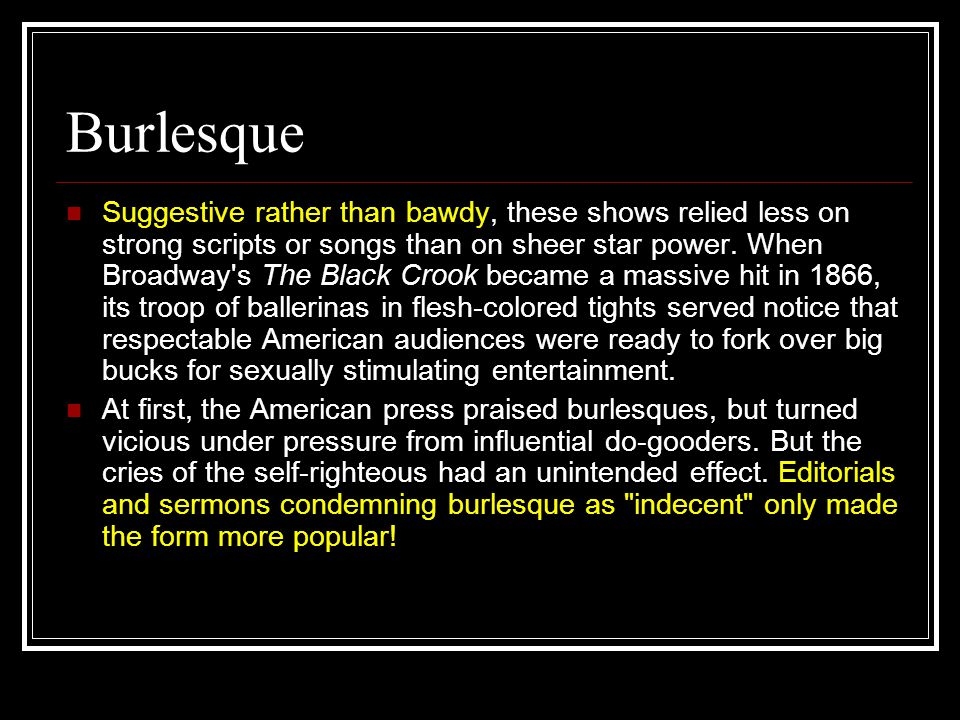 Burlesque Suggestive rather than bawdy, these shows relied less on strong scripts or songs than on sheer star power. When Broadway's The Black Crook b