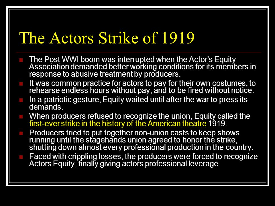 The Actors Strike of 1919 The Post WWI boom was interrupted when the Actor's Equity Association demanded better working conditions for its members in