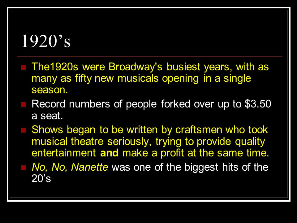 1920's The1920s were Broadway's busiest years, with as many as fifty new musicals opening in a single season. Record numbers of people forked over up