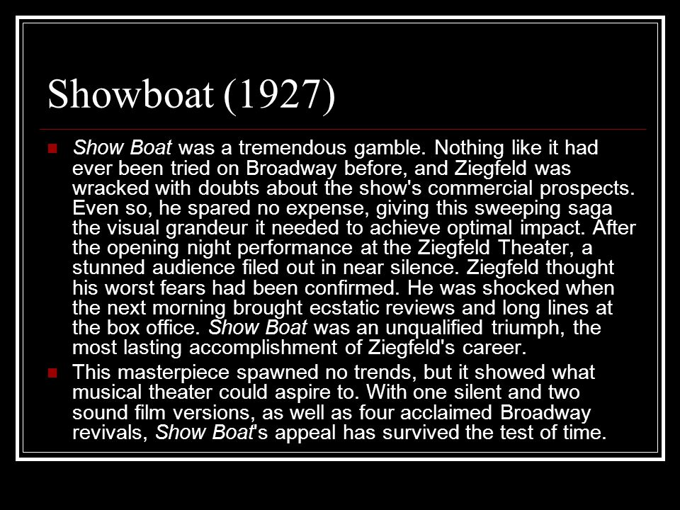 Showboat (1927) Show Boat was a tremendous gamble. Nothing like it had ever been tried on Broadway before, and Ziegfeld was wracked with doubts about