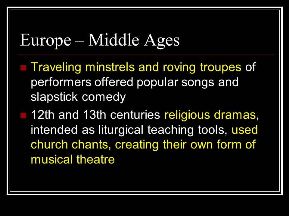 Europe – Middle Ages Traveling minstrels and roving troupes of performers offered popular songs and slapstick comedy 12th and 13th centuries religious