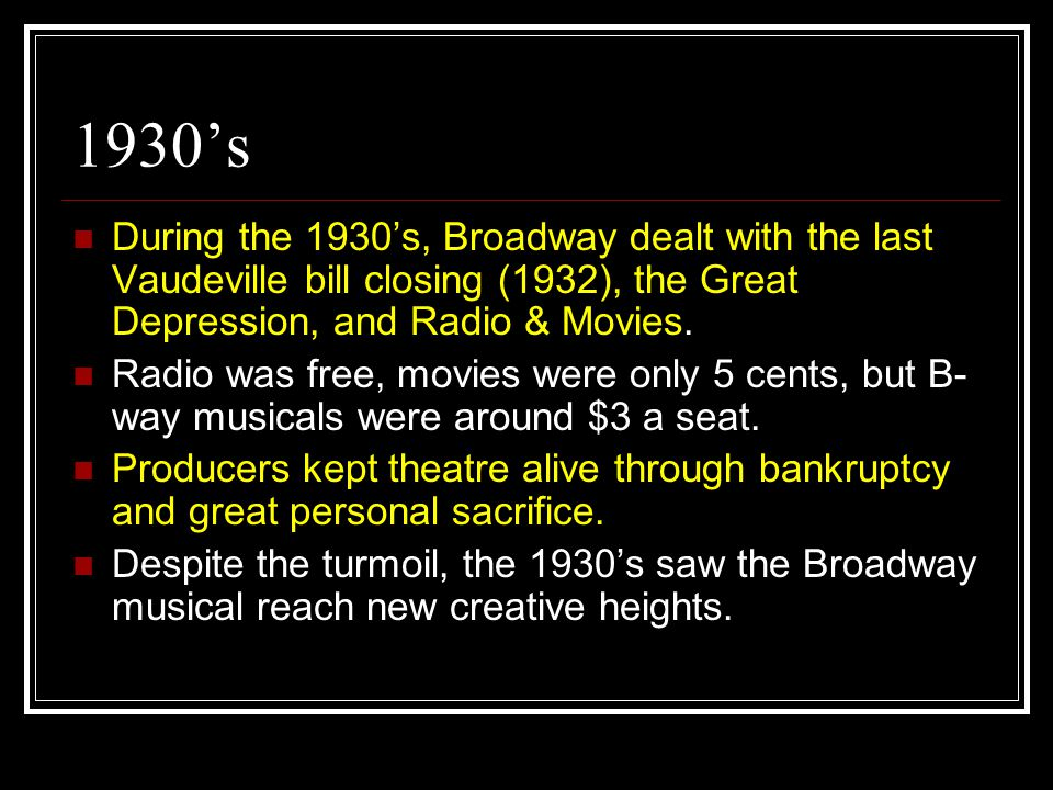 1930's During the 1930's, Broadway dealt with the last Vaudeville bill closing (1932), the Great Depression, and Radio & Movies. Radio was free, movie