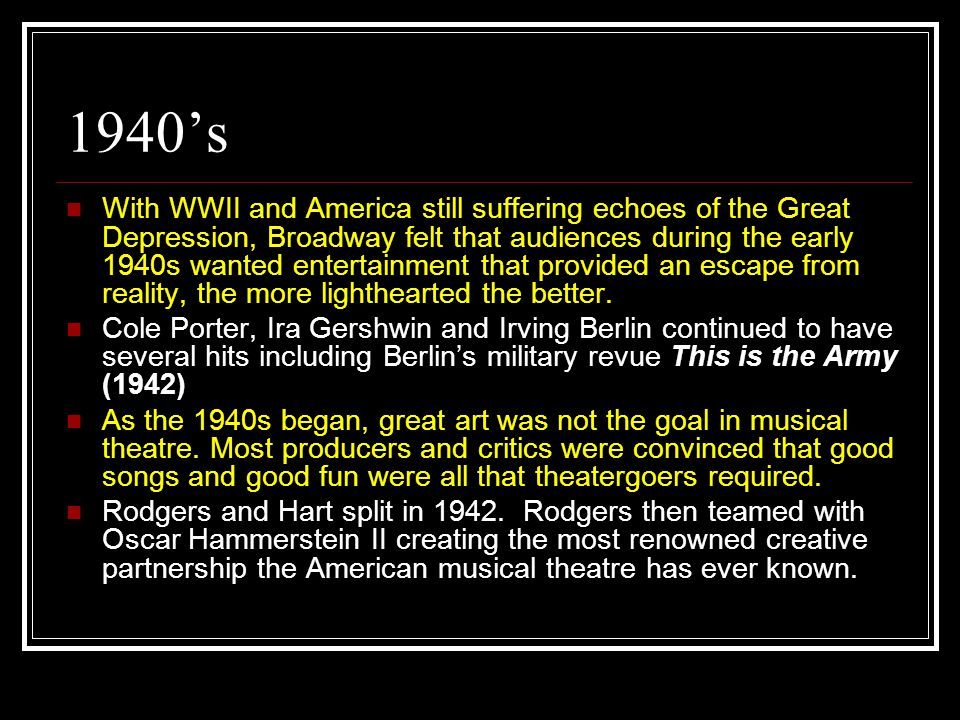 1940's With WWII and America still suffering echoes of the Great Depression, Broadway felt that audiences during the early 1940s wanted entertainment