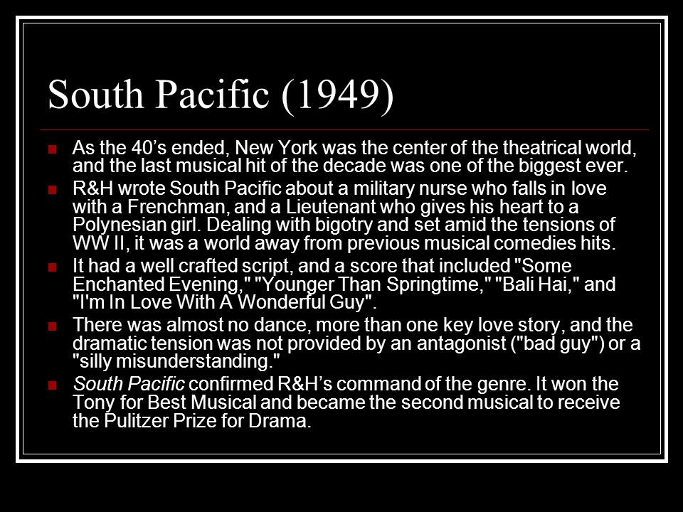 South Pacific (1949) As the 40's ended, New York was the center of the theatrical world, and the last musical hit of the decade was one of the biggest