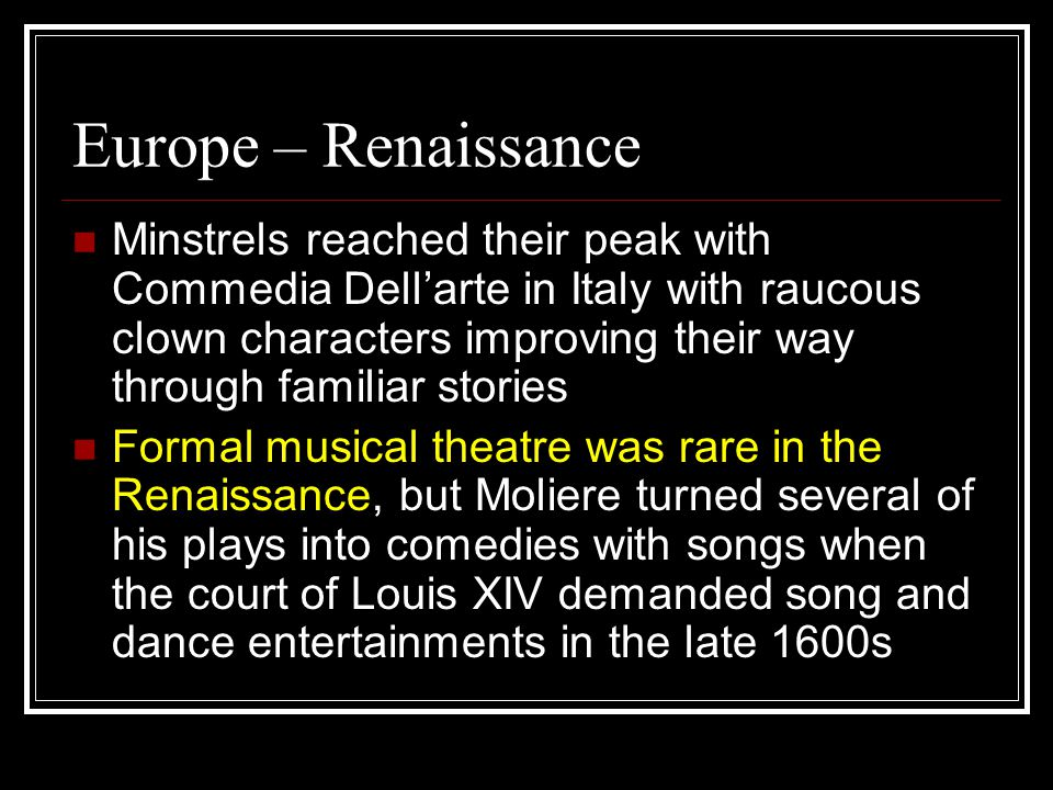 Europe – Renaissance Minstrels reached their peak with Commedia Dell'arte in Italy with raucous clown characters improving their way through familiar