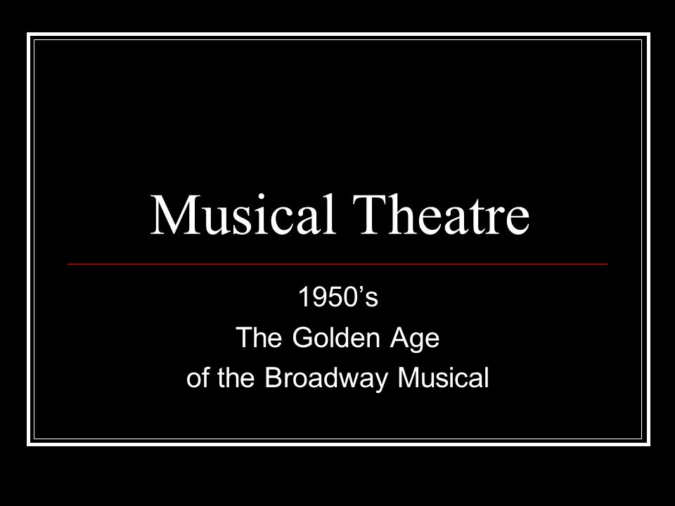 Musical Theatre 1950's The Golden Age of the Broadway Musical