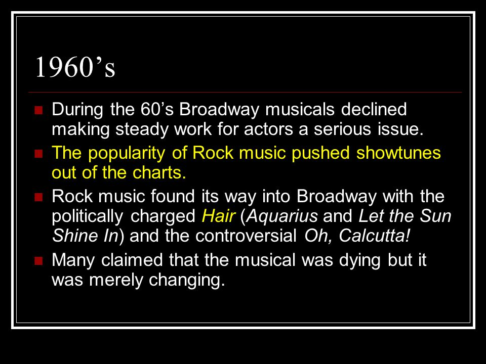 1960's During the 60's Broadway musicals declined making steady work for actors a serious issue. The popularity of Rock music pushed showtunes out of