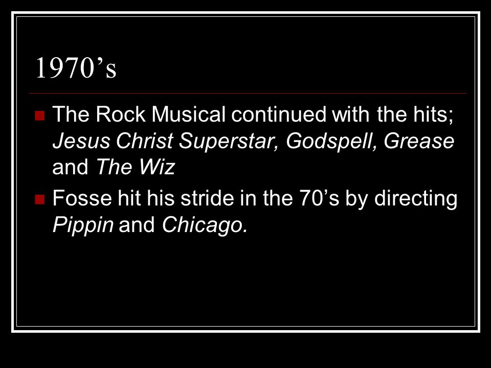 The Rock Musical continued with the hits; Jesus Christ Superstar, Godspell, Grease and The Wiz Fosse hit his stride in the 70's by directing Pippin an