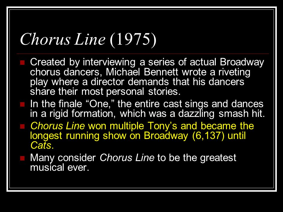 Chorus Line (1975) Created by interviewing a series of actual Broadway chorus dancers, Michael Bennett wrote a riveting play where a director demands