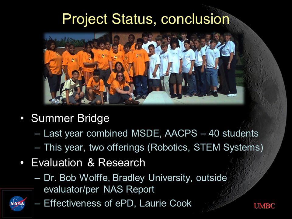 UMBC Project Status, conclusion Summer Bridge –Last year combined MSDE, AACPS – 40 students –This year, two offerings (Robotics, STEM Systems) Evaluation & Research –Dr.