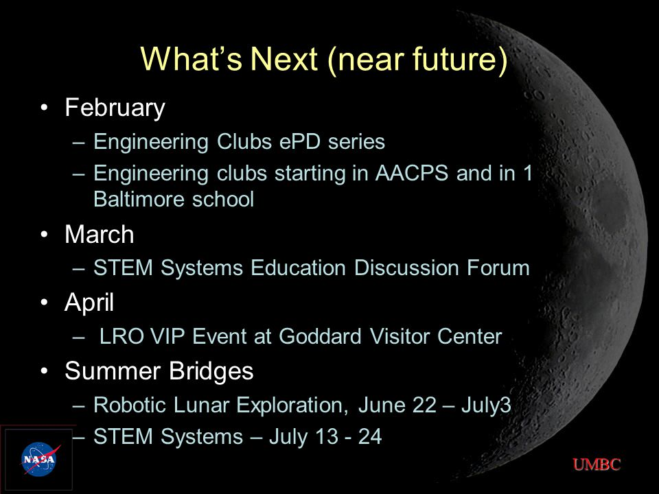 UMBC What's Next (near future) February –Engineering Clubs ePD series –Engineering clubs starting in AACPS and in 1 Baltimore school March –STEM Systems Education Discussion Forum April – LRO VIP Event at Goddard Visitor Center Summer Bridges –Robotic Lunar Exploration, June 22 – July3 –STEM Systems – July 13 - 24