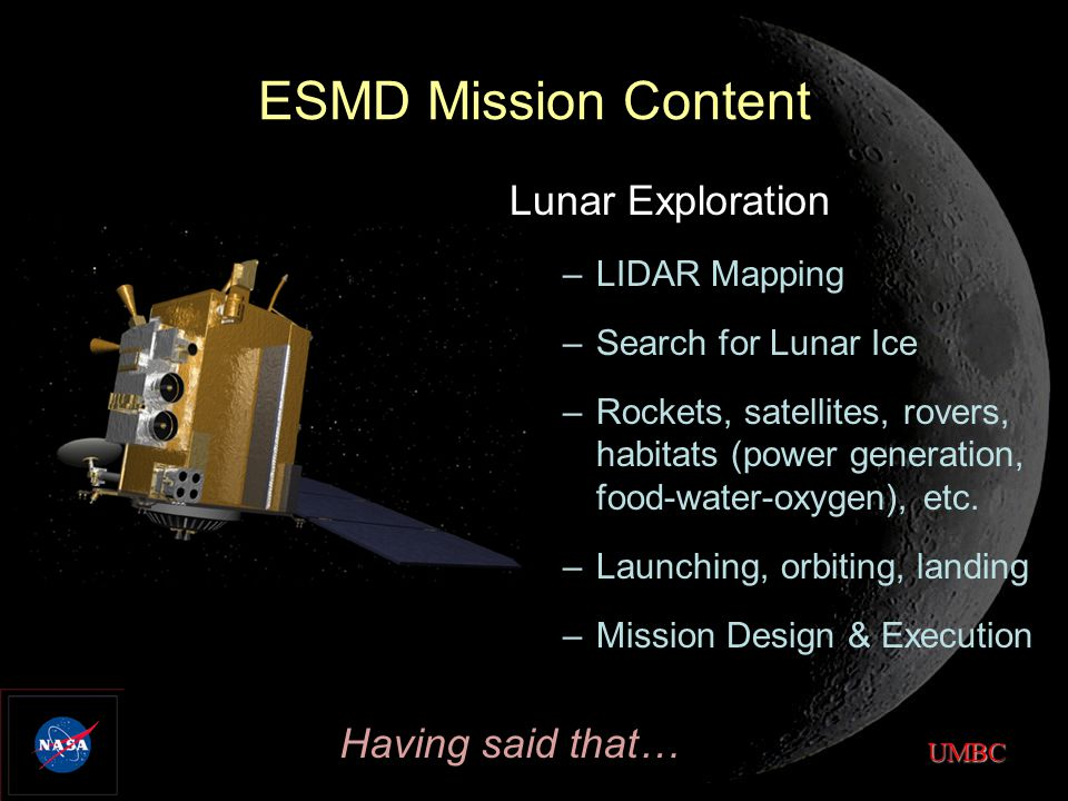 UMBC ESMD Mission Content Lunar Exploration –LIDAR Mapping –Search for Lunar Ice –Rockets, satellites, rovers, habitats (power generation, food-water-oxygen), etc.
