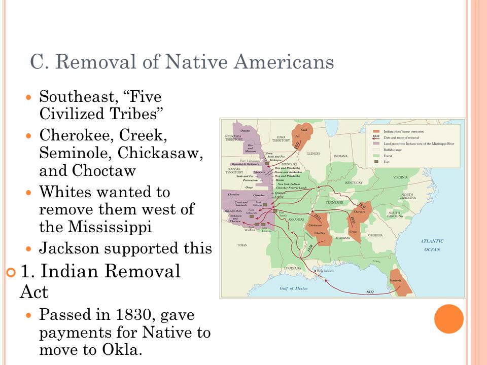 """C. Removal of Native Americans Southeast, """"Five Civilized Tribes"""" Cherokee, Creek, Seminole, Chickasaw, and Choctaw Whites wanted to remove them west"""