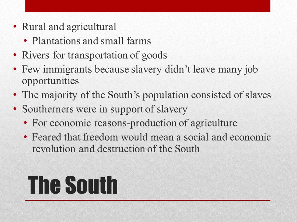 The South Rural and agricultural Plantations and small farms Rivers for transportation of goods Few immigrants because slavery didn't leave many job o