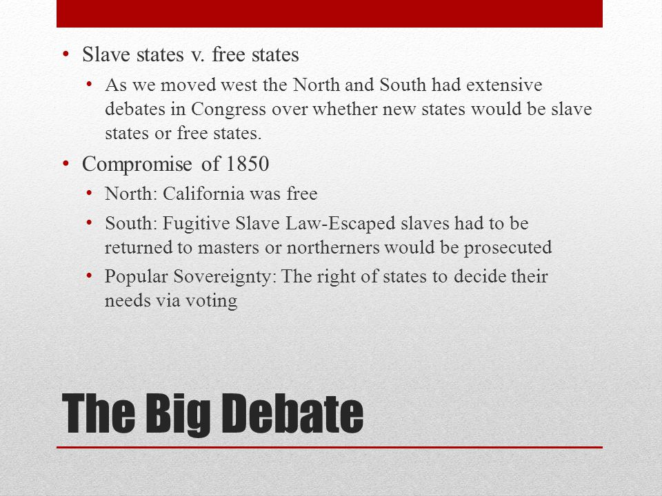 The Big Debate Slave states v. free states As we moved west the North and South had extensive debates in Congress over whether new states would be sla