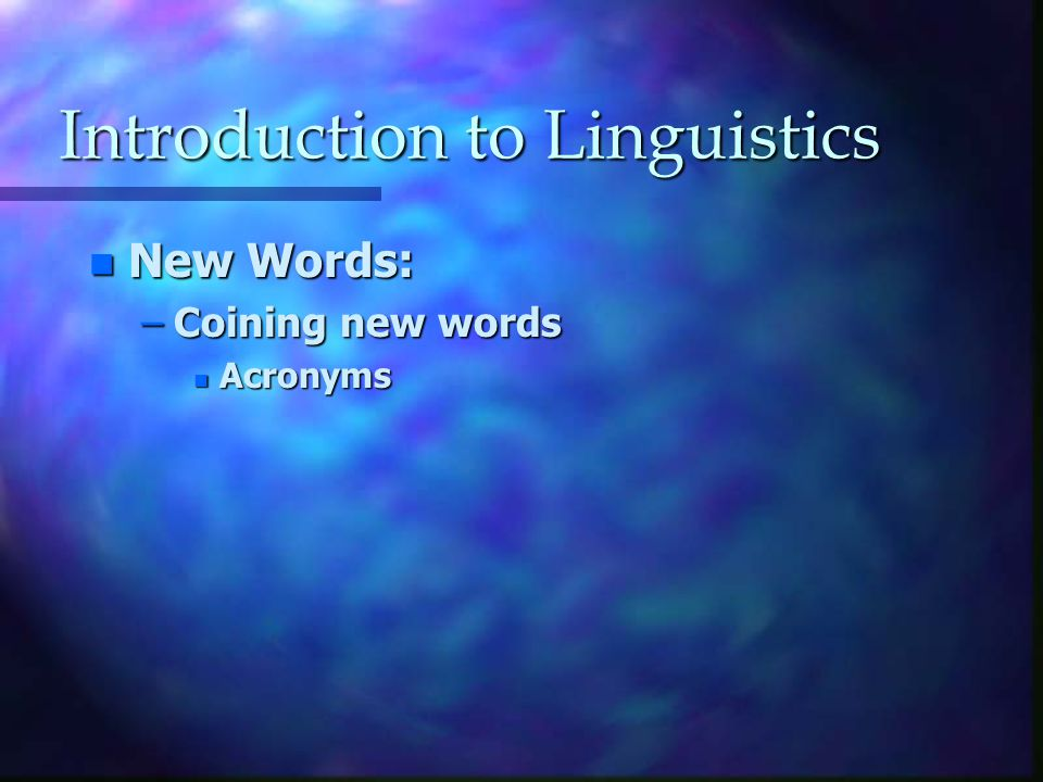 Introduction to Linguistics n New Words: –Coining new words n Acronyms