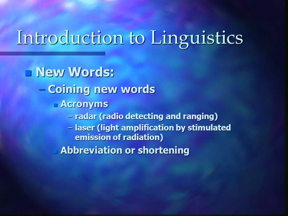 Introduction to Linguistics n New Words: –Coining new words n Acronyms –radar (radio detecting and ranging) –laser (light amplification by stimulated emission of radiation) n Abbreviation or shortening