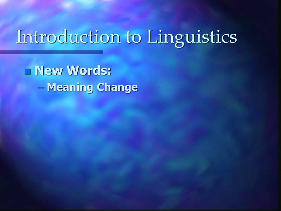Introduction to Linguistics n New Words: –Meaning Change