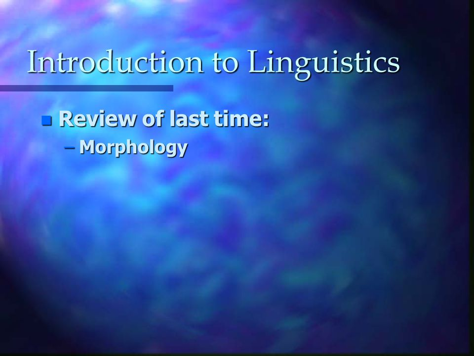 Introduction to Linguistics n Review of last time: –Morphology