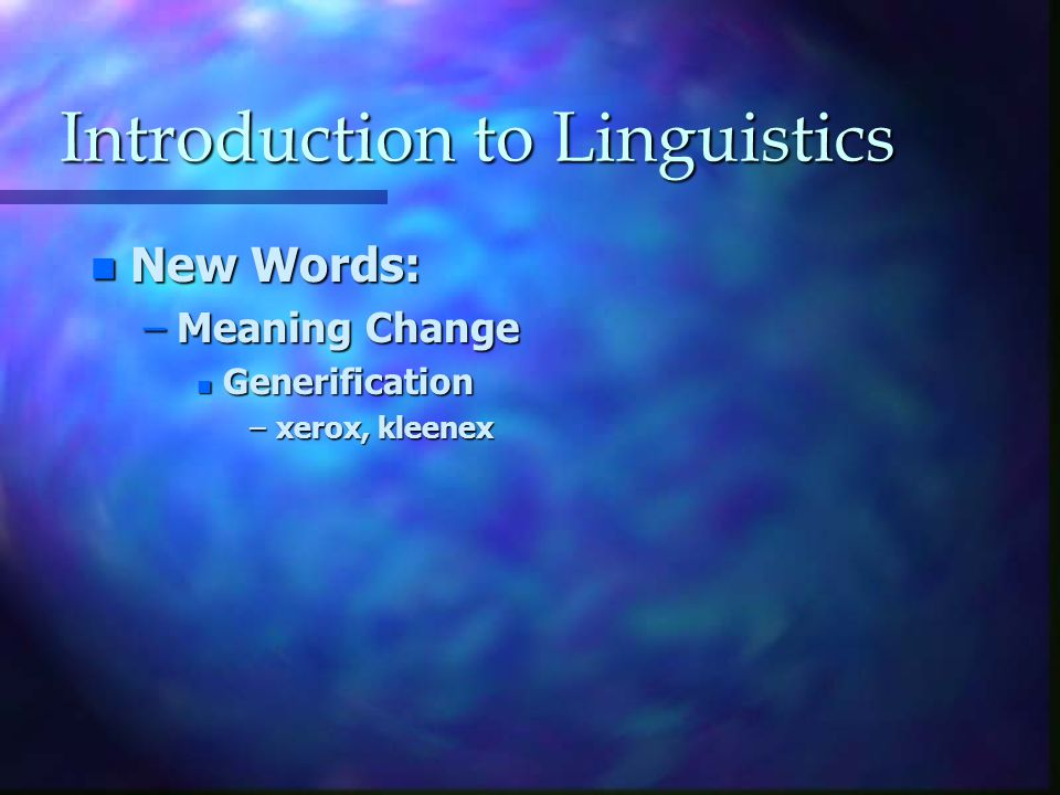 Introduction to Linguistics n New Words: –Meaning Change n Generification –xerox, kleenex