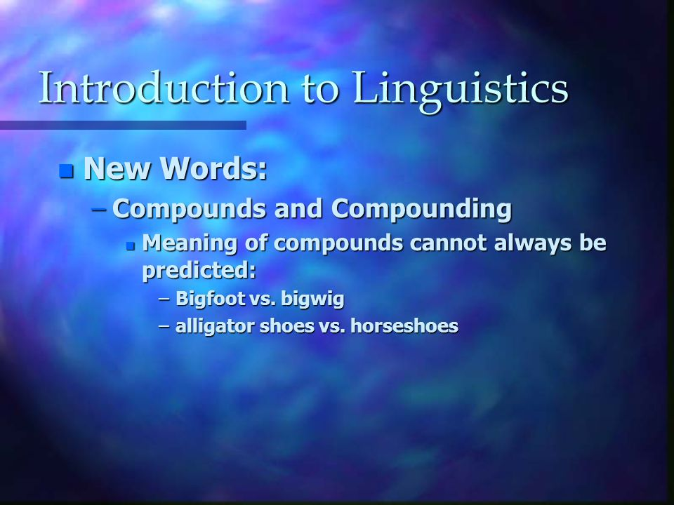 Introduction to Linguistics n New Words: –Compounds and Compounding n Meaning of compounds cannot always be predicted: –Bigfoot vs.