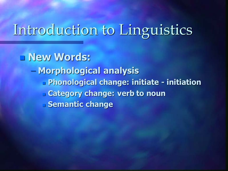 Introduction to Linguistics n New Words: –Morphological analysis n Phonological change: initiate - initiation n Category change: verb to noun n Semantic change