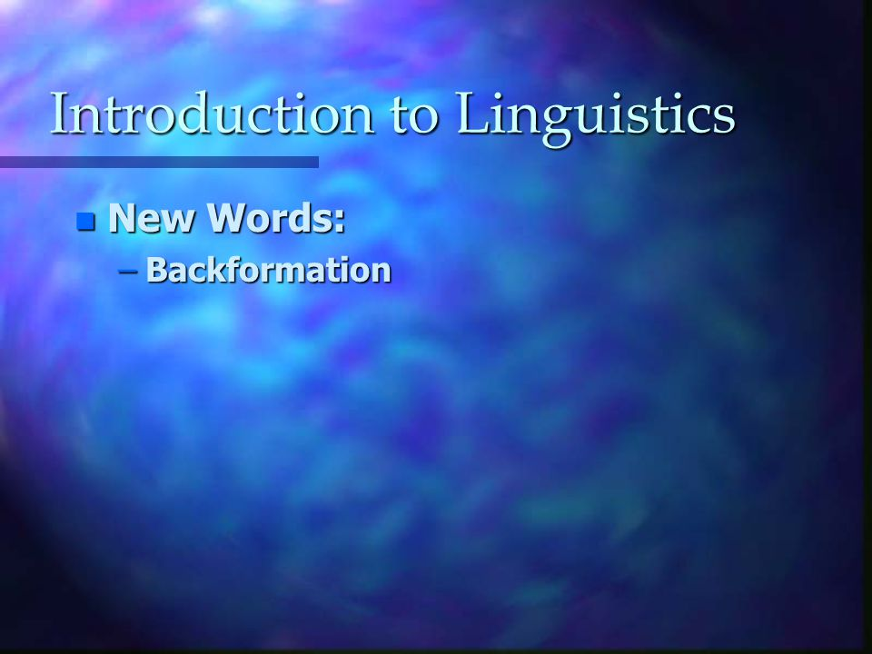 Introduction to Linguistics n New Words: –Backformation