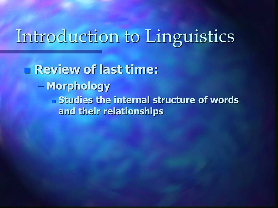Introduction to Linguistics n Review of last time: –Morphology n Studies the internal structure of words and their relationships