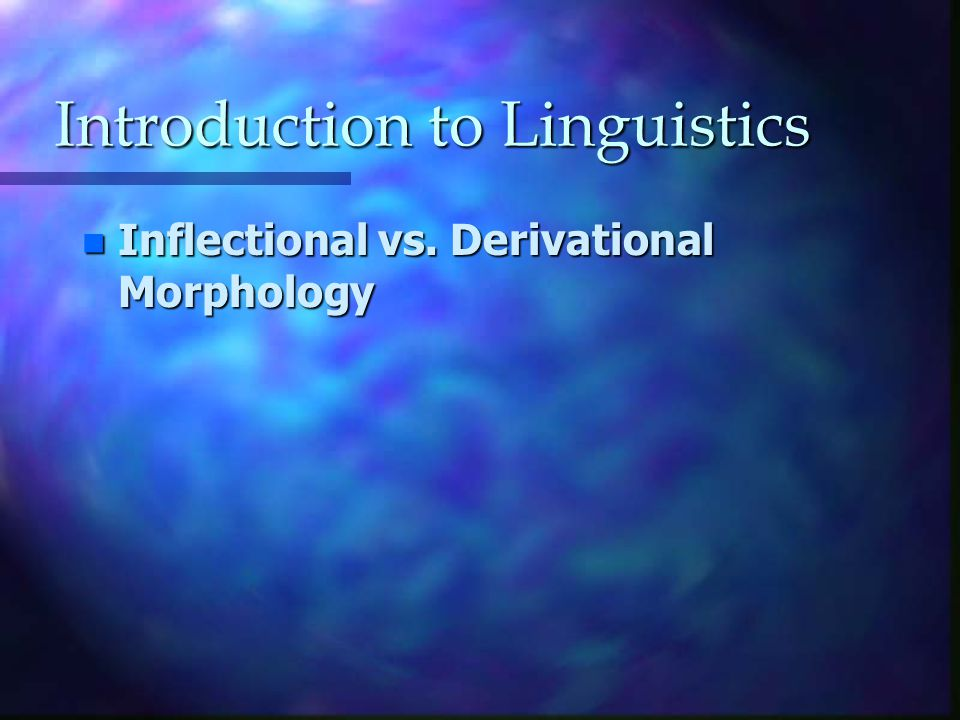 Introduction to Linguistics n Inflectional vs. Derivational Morphology