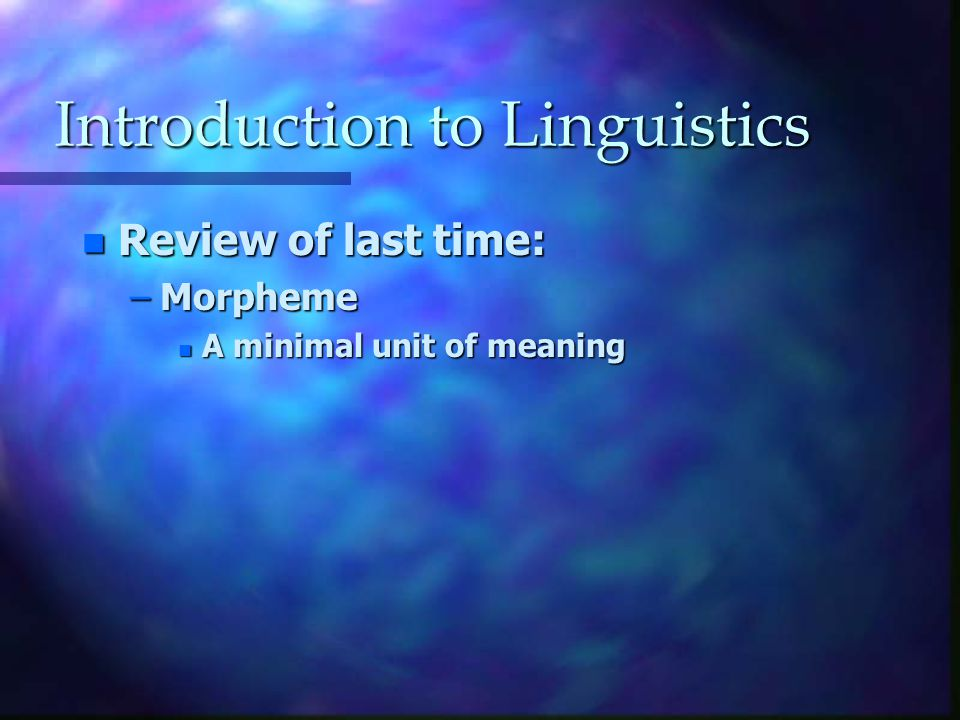 Introduction to Linguistics n Review of last time: –Morpheme n A minimal unit of meaning