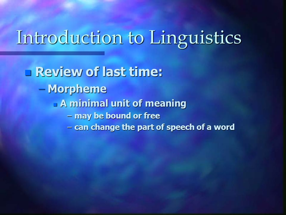 Introduction to Linguistics n Review of last time: –Morpheme n A minimal unit of meaning –may be bound or free –can change the part of speech of a word