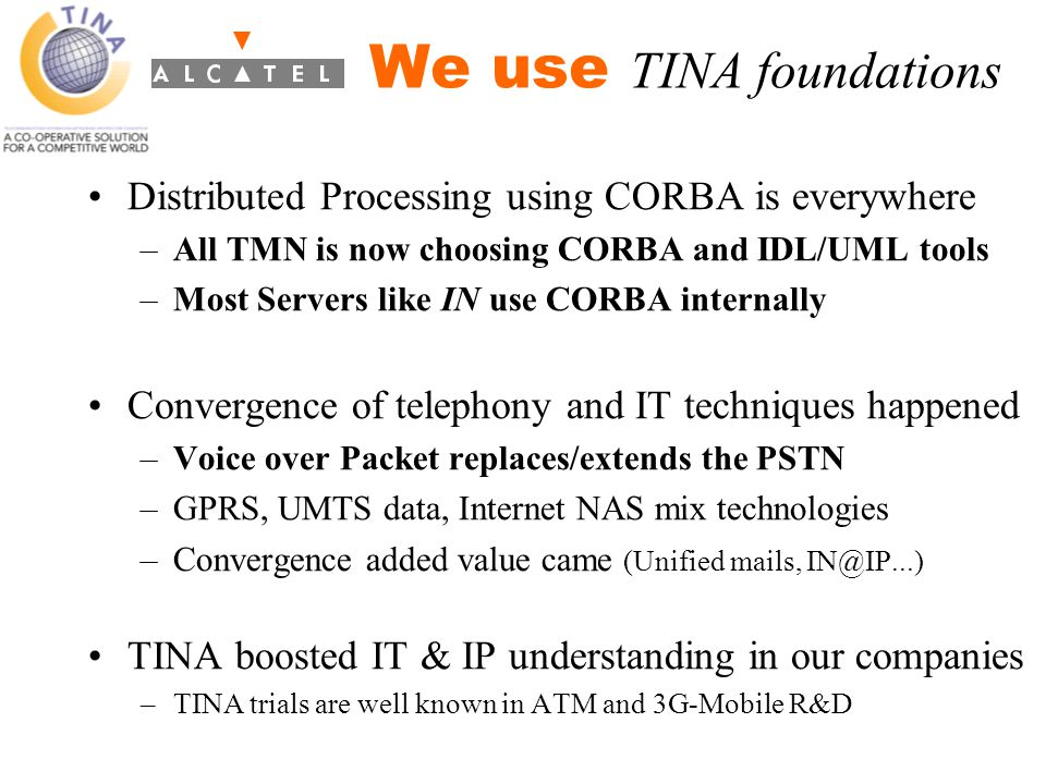 Distributed Processing using CORBA is everywhere –All TMN is now choosing CORBA and IDL/UML tools –Most Servers like IN use CORBA internally Convergence of telephony and IT techniques happened –Voice over Packet replaces/extends the PSTN –GPRS, UMTS data, Internet NAS mix technologies –Convergence added value came (Unified mails, IN@IP...) TINA boosted IT & IP understanding in our companies –TINA trials are well known in ATM and 3G-Mobile R&D We use TINA foundations