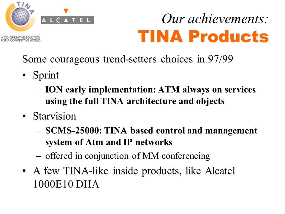 TINA Tools, beside the UML/OMG toolkits –TINA-ACE from CSELT –Y.SCE from GMG Focus –Platytool from Telstra Many TINA trials (non extensive list) on ATM and NM: –European projects (most manufacturers) –CDOT trial, and most operators R&D trials Platform and TINA components: Alcatel MU3S –product derived from European platform ALCIN Few decisions to convert them to industrial products...