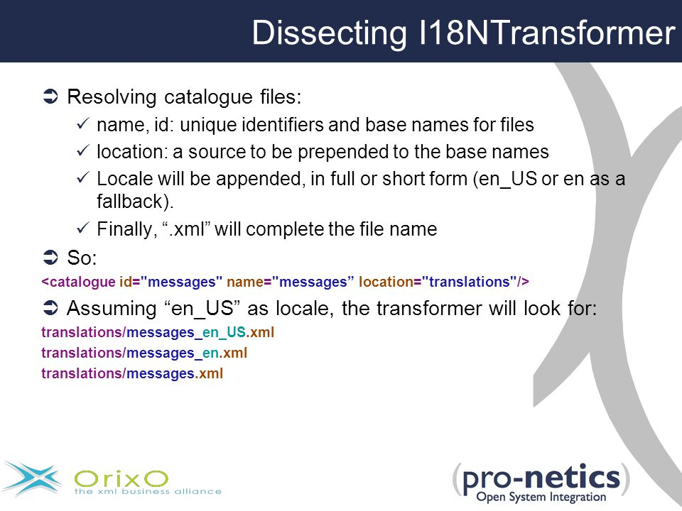 Dissecting I18NTransformer  Resolving catalogue files: name, id: unique identifiers and base names for files location: a source to be prepended to the base names Locale will be appended, in full or short form (en_US or en as a fallback).