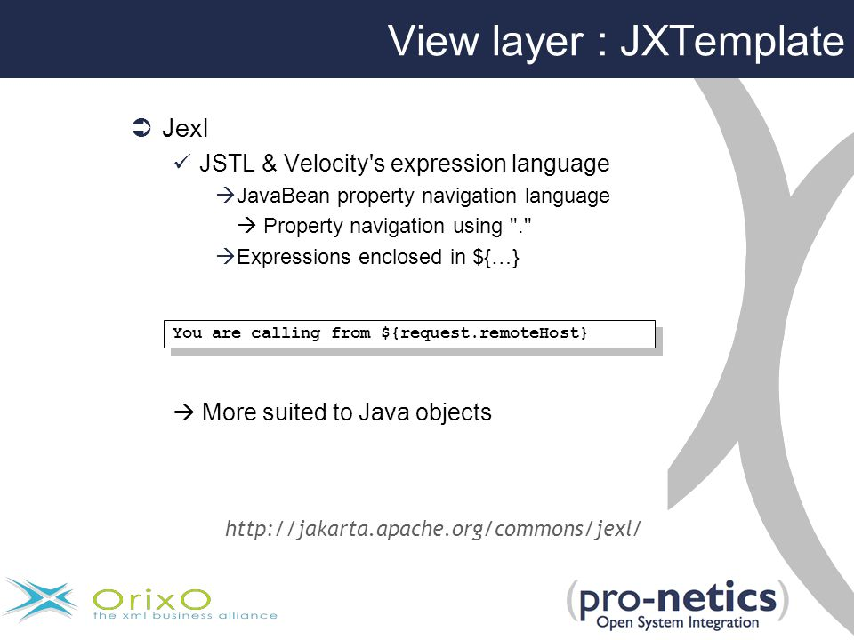  Jexl JSTL & Velocity s expression language  JavaBean property navigation language  Property navigation using .  Expressions enclosed in ${…}  More suited to Java objects You are calling from ${request.remoteHost} http://jakarta.apache.org/commons/jexl/ View layer : JXTemplate