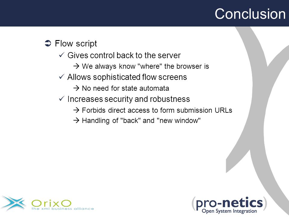  Flow script Gives control back to the server  We always know where the browser is Allows sophisticated flow screens  No need for state automata Increases security and robustness  Forbids direct access to form submission URLs  Handling of back and new window Conclusion