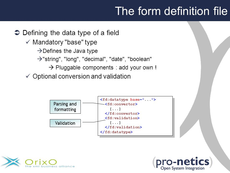 The form definition file  Defining the data type of a field Mandatory base type  Defines the Java type  string , long , decimal , date , boolean  Pluggable components : add your own .