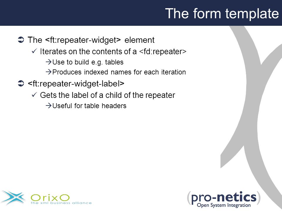 The form template  The element Iterates on the contents of a  Use to build e.g.