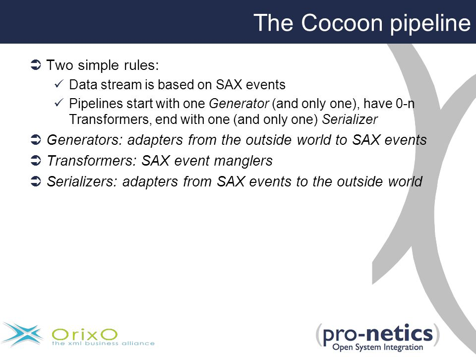  Two simple rules: Data stream is based on SAX events Pipelines start with one Generator (and only one), have 0-n Transformers, end with one (and only one) Serializer  Generators: adapters from the outside world to SAX events  Transformers: SAX event manglers  Serializers: adapters from SAX events to the outside world The Cocoon pipeline