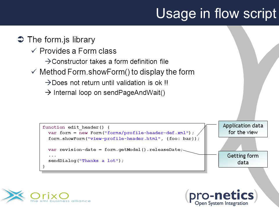 Usage in flow script  The form.js library Provides a Form class  Constructor takes a form definition file Method Form.showForm() to display the form  Does not return until validation is ok !.